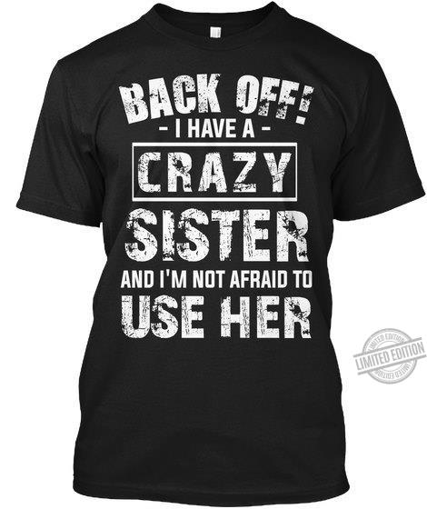 Back off I have a crazy sister and I'm nt afraid to use her shirt