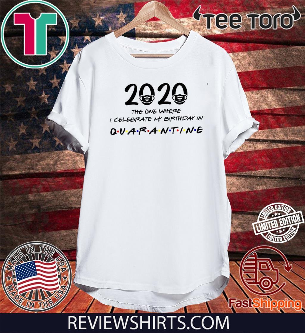 Birthday 2020 Shirt – The One Where I Celebrated My Birthday in Quarantine Shirt