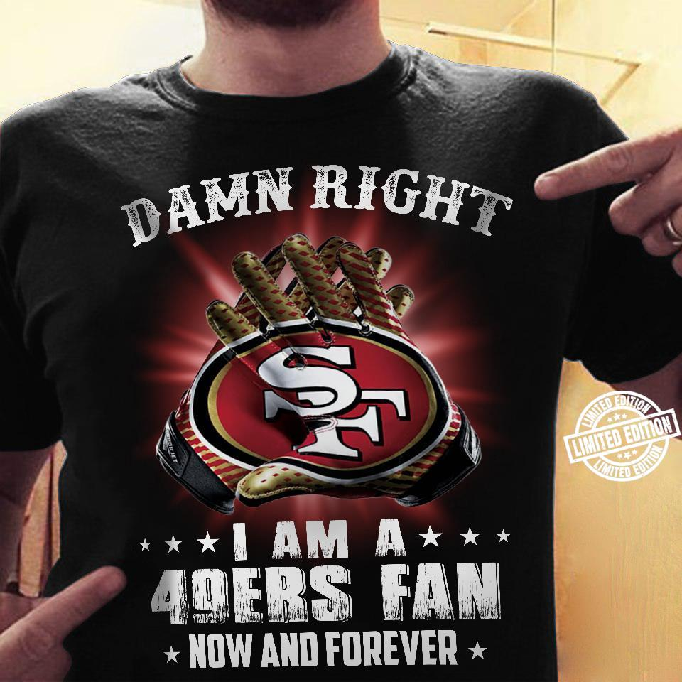 Damn right i am a 49ers fan now and forever shirt