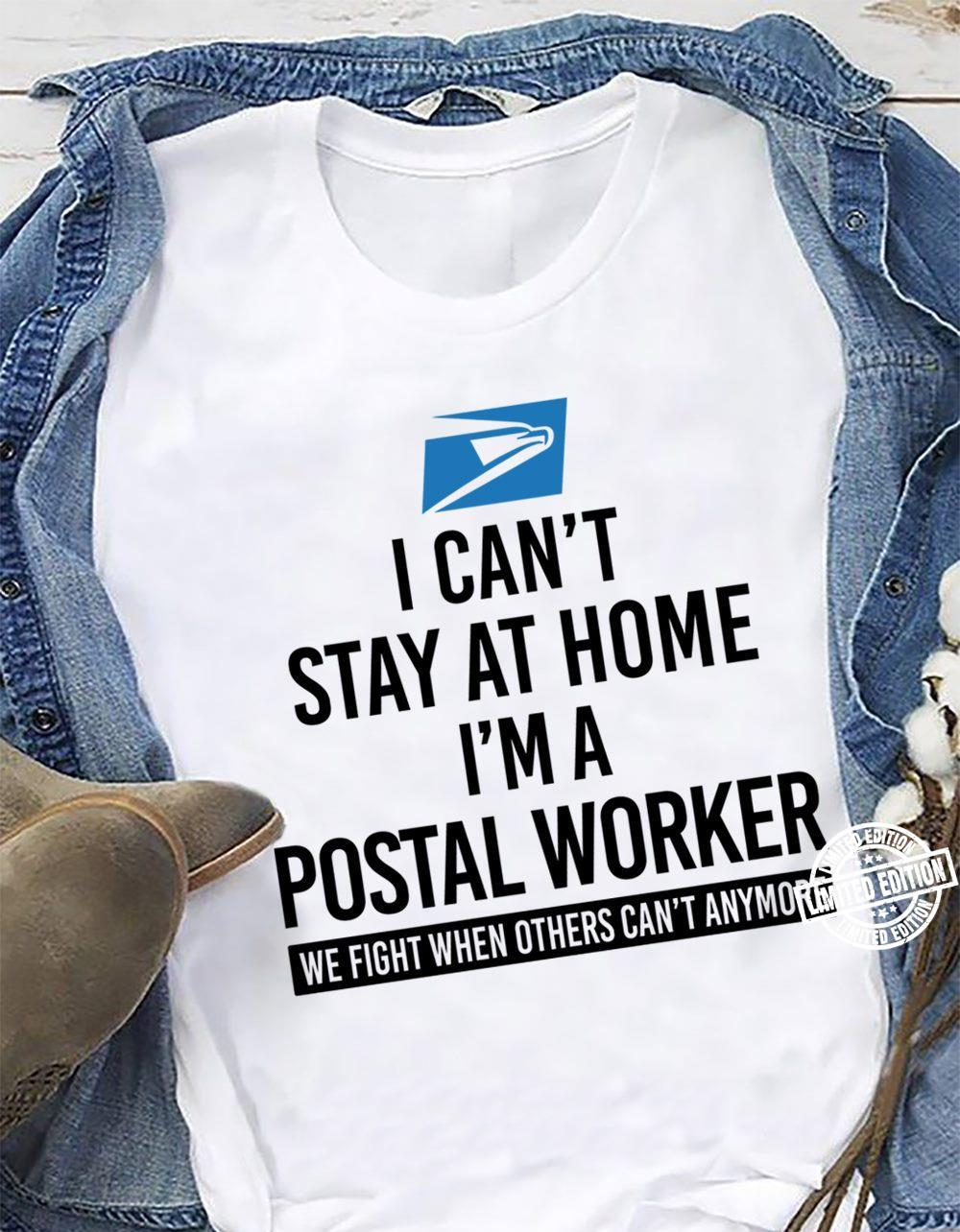 I can't stay at home I'm a postal worker we fight when others can't anymore shirt