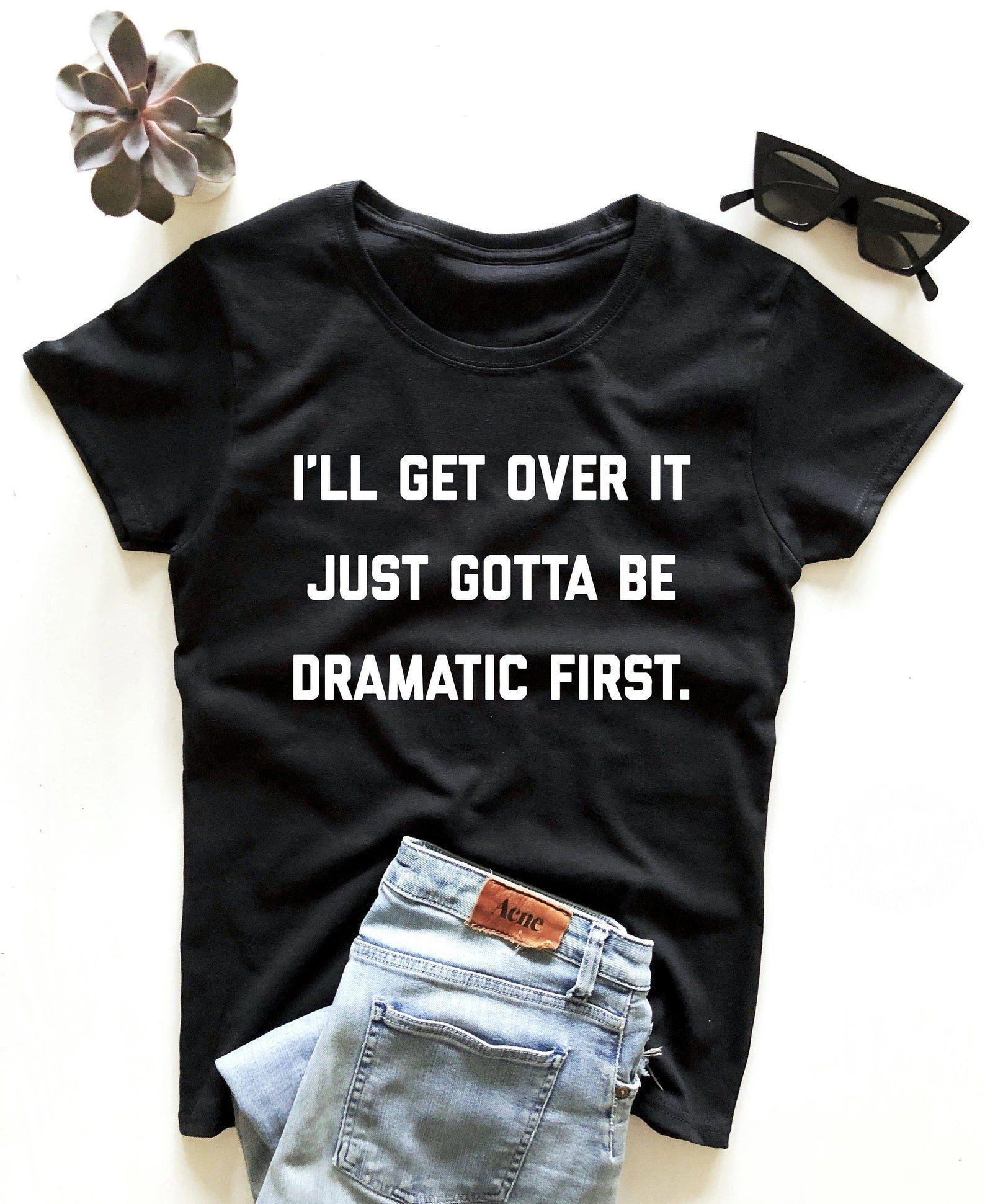 I'll get over it just gotta be dramatic first shirt